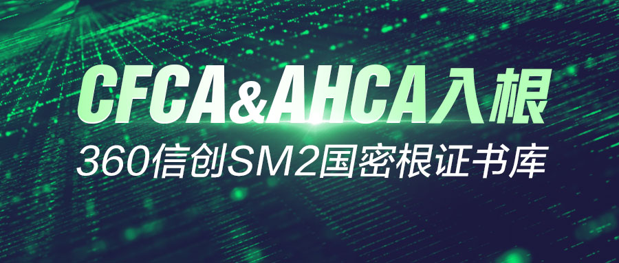 CFCA、AHCA入根!360信创SM2国密根证书库夯实数字化转型发展基座
